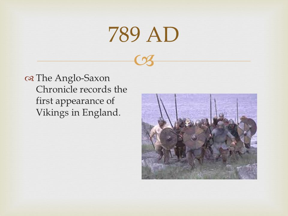789 AD The Anglo-Saxon Chronicle records the first appearance of Vikings in England.