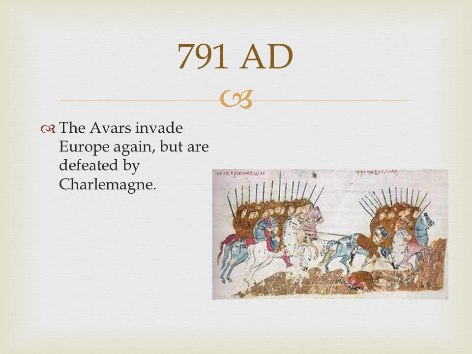 791 AD The Avars invade Europe again, but are defeated by Charlemagne.