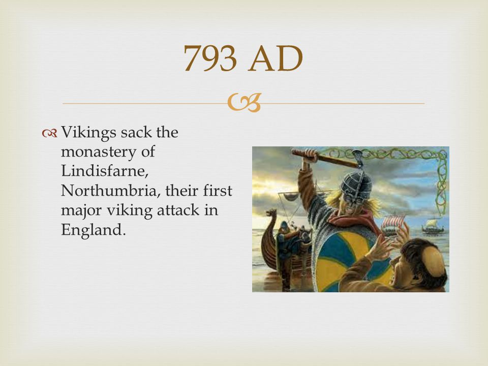 793 AD Vikings sack the monastery of Lindisfarne, Northumbria, their first major viking attack in England.