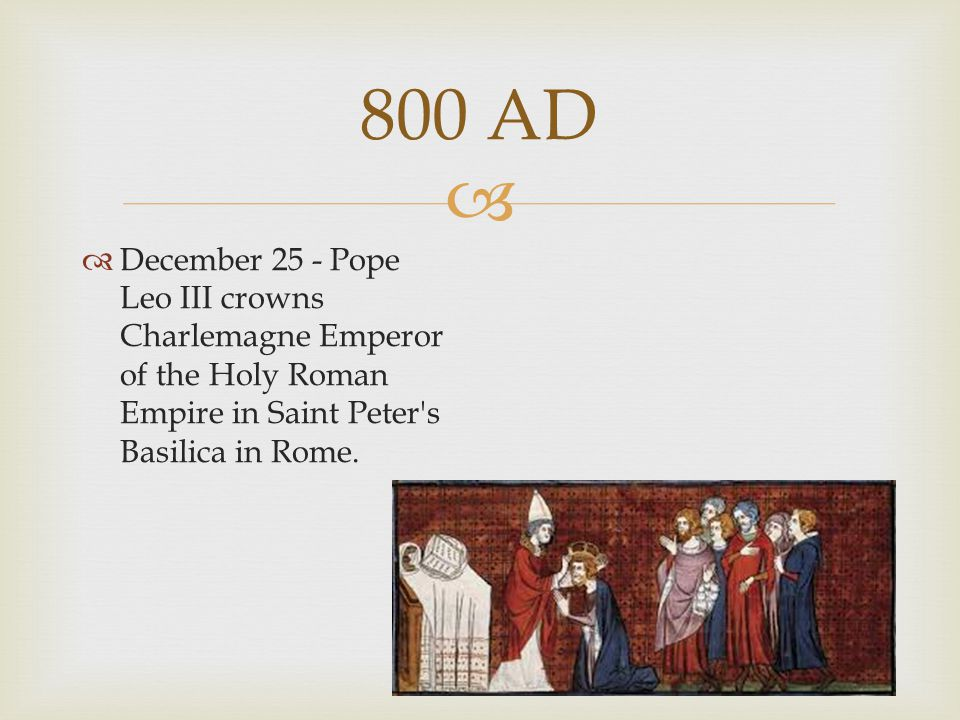 800 AD December 25 - Pope Leo III crowns Charlemagne Emperor of the Holy Roman Empire in Saint Peter s Basilica in Rome.