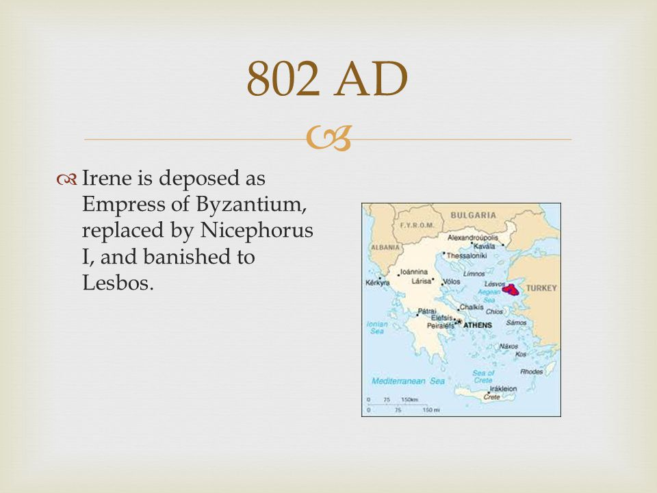 802 AD Irene is deposed as Empress of Byzantium, replaced by Nicephorus I, and banished to Lesbos.