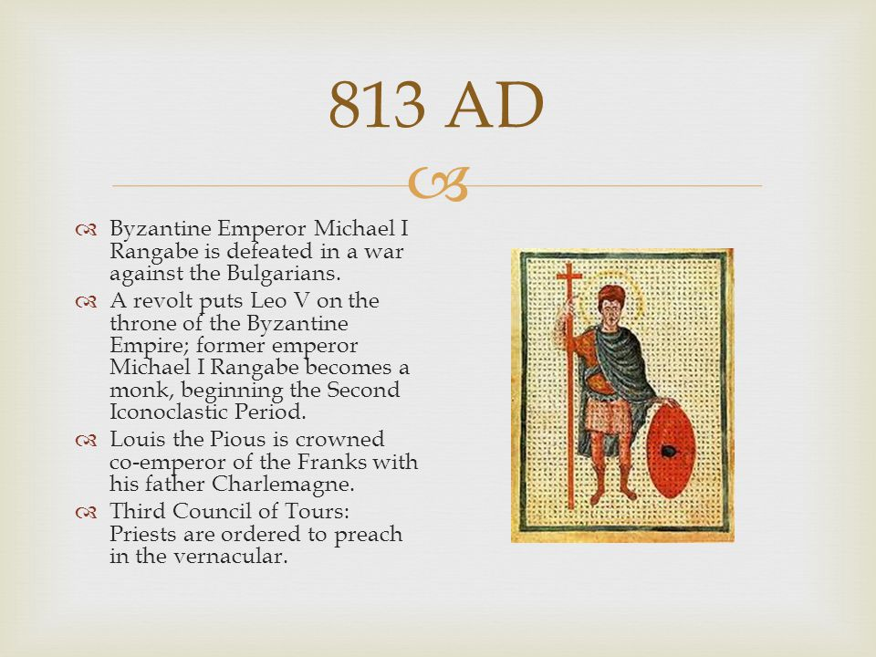 813 AD Byzantine Emperor Michael I Rangabe is defeated in a war against the Bulgarians.