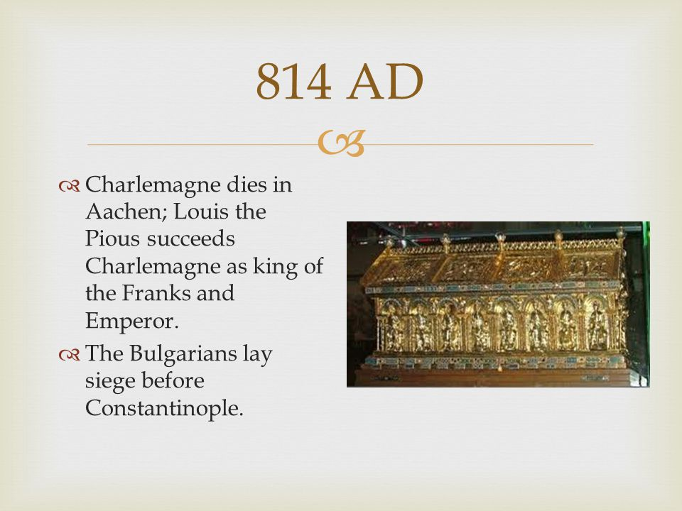 814 AD Charlemagne dies in Aachen; Louis the Pious succeeds Charlemagne as king of the Franks and Emperor.