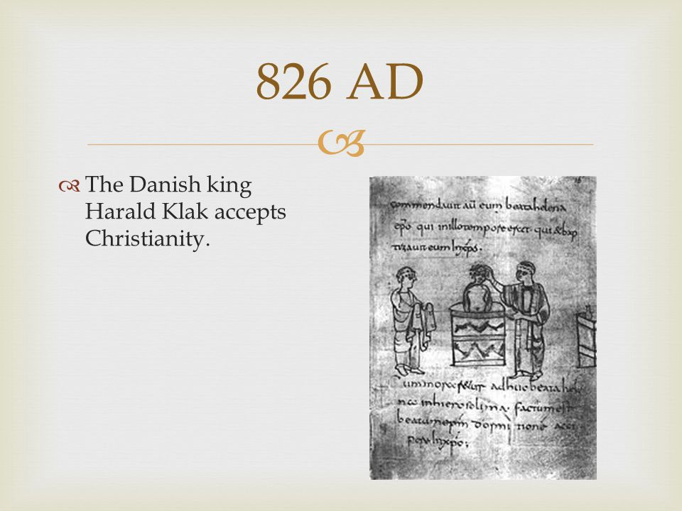 826 AD The Danish king Harald Klak accepts Christianity.