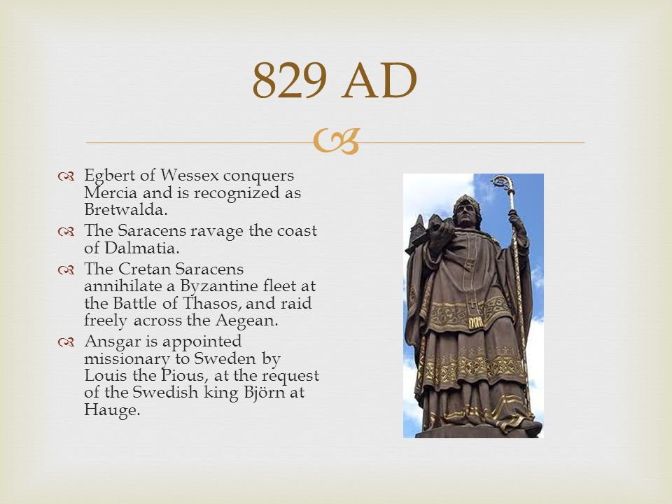 829 AD Egbert of Wessex conquers Mercia and is recognized as Bretwalda. The Saracens ravage the coast of Dalmatia.