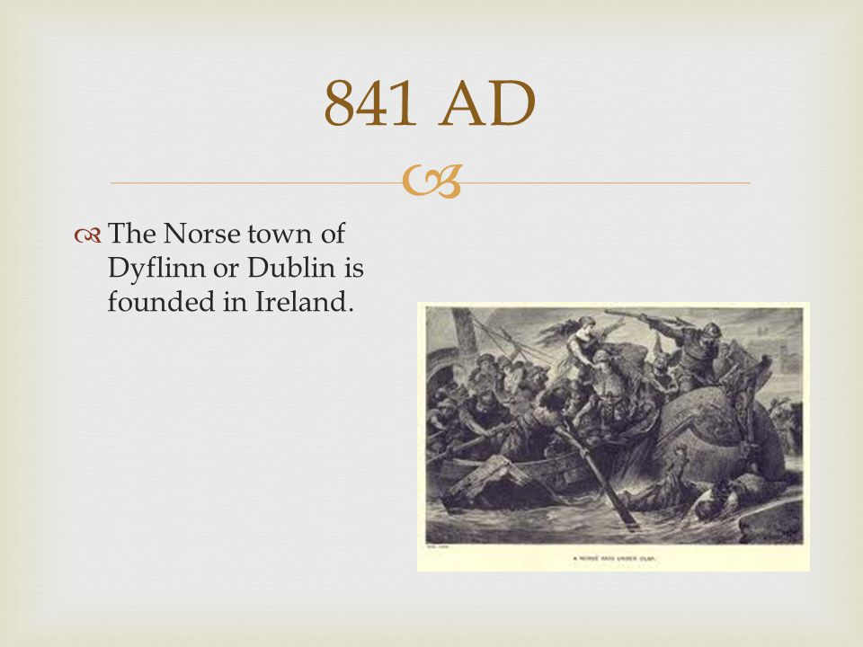 841 AD The Norse town of Dyflinn or Dublin is founded in Ireland.