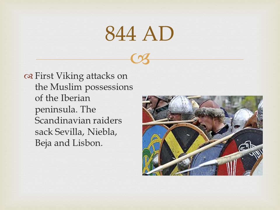 844 AD First Viking attacks on the Muslim possessions of the Iberian peninsula.
