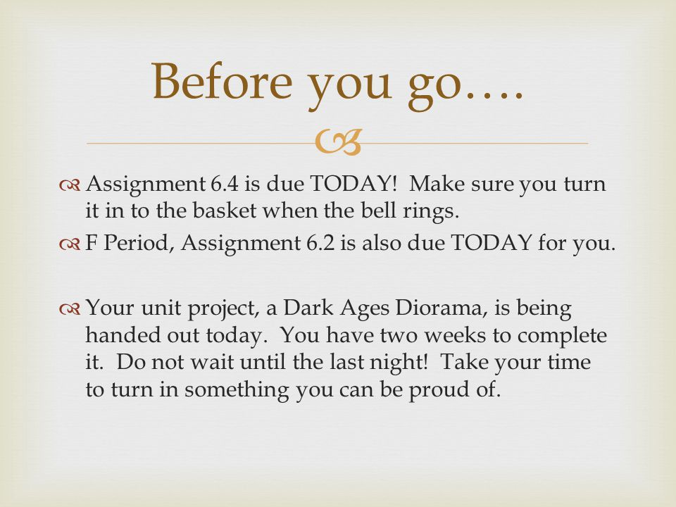 Before you go…. Assignment 6.4 is due TODAY! Make sure you turn it in to the basket when the bell rings.