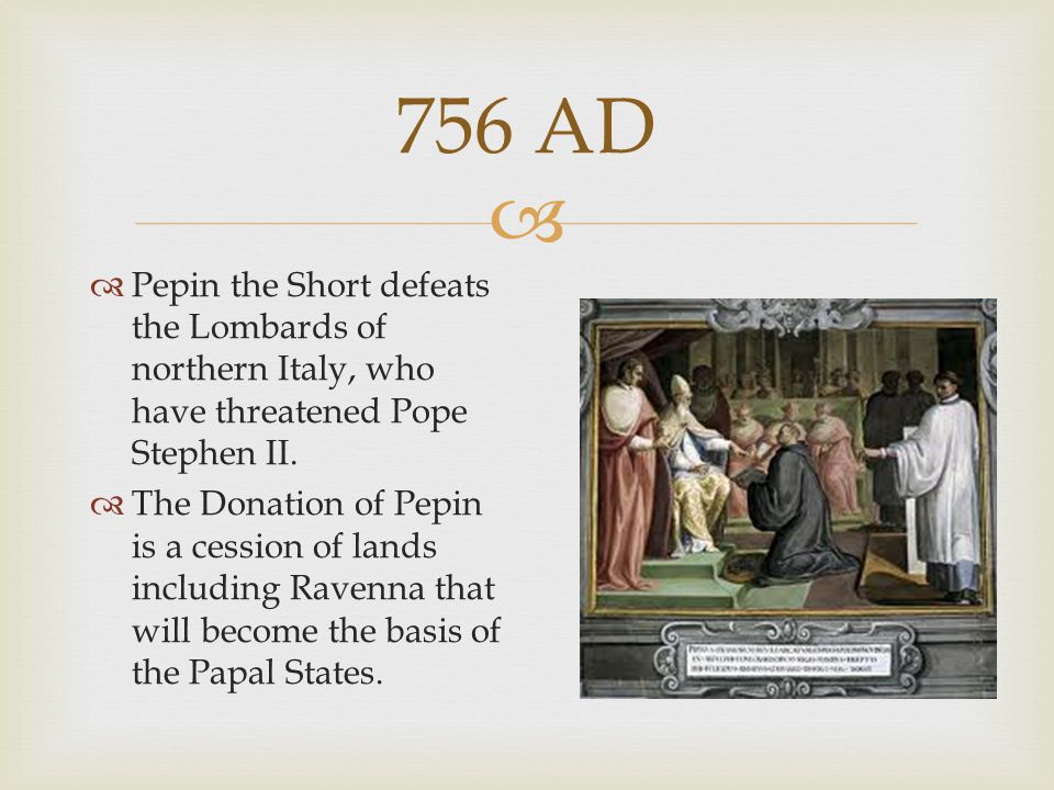 756 AD Pepin the Short defeats the Lombards of northern Italy, who have threatened Pope Stephen II.
