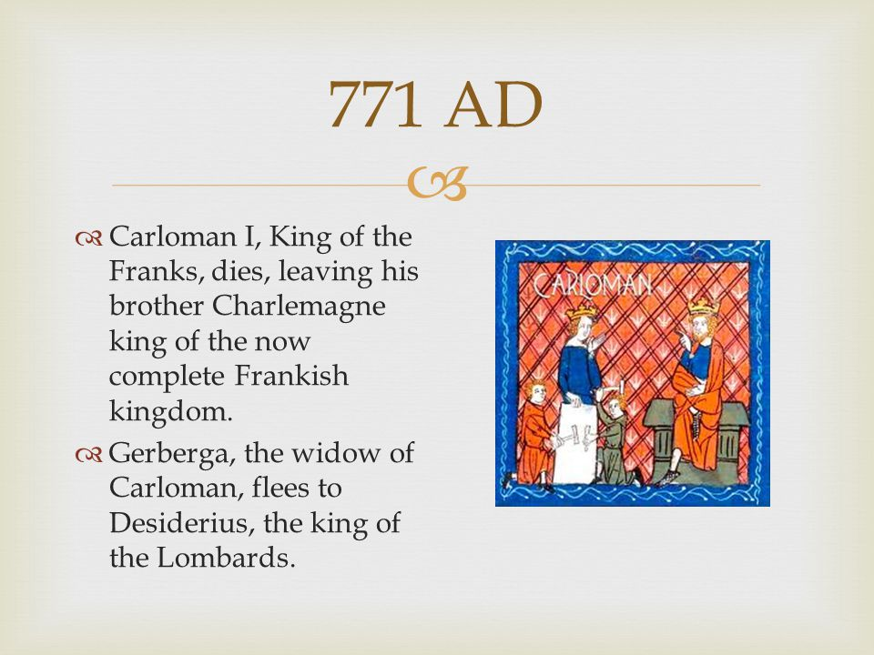 771 AD Carloman I, King of the Franks, dies, leaving his brother Charlemagne king of the now complete Frankish kingdom.