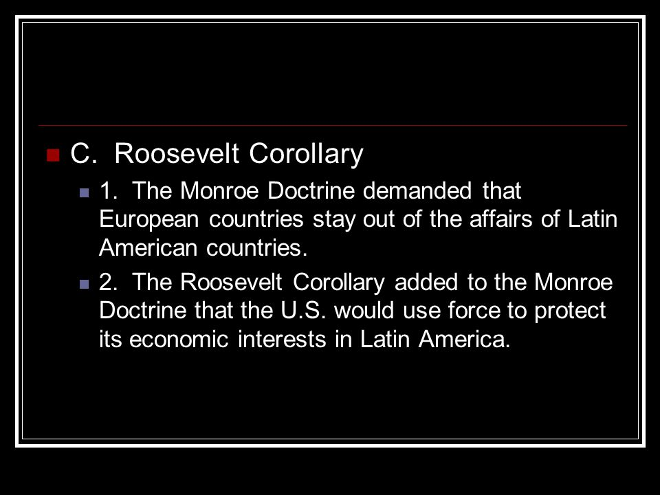 C. Roosevelt Corollary 1. The Monroe Doctrine demanded that European countries stay out of the affairs of Latin American countries.
