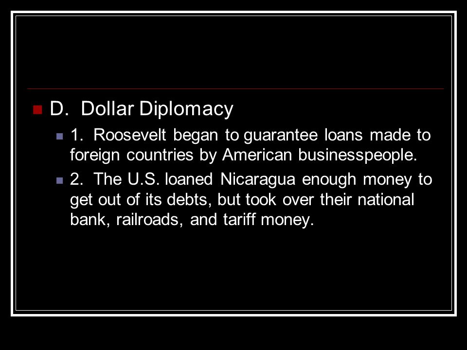 D. Dollar Diplomacy 1. Roosevelt began to guarantee loans made to foreign countries by American businesspeople.