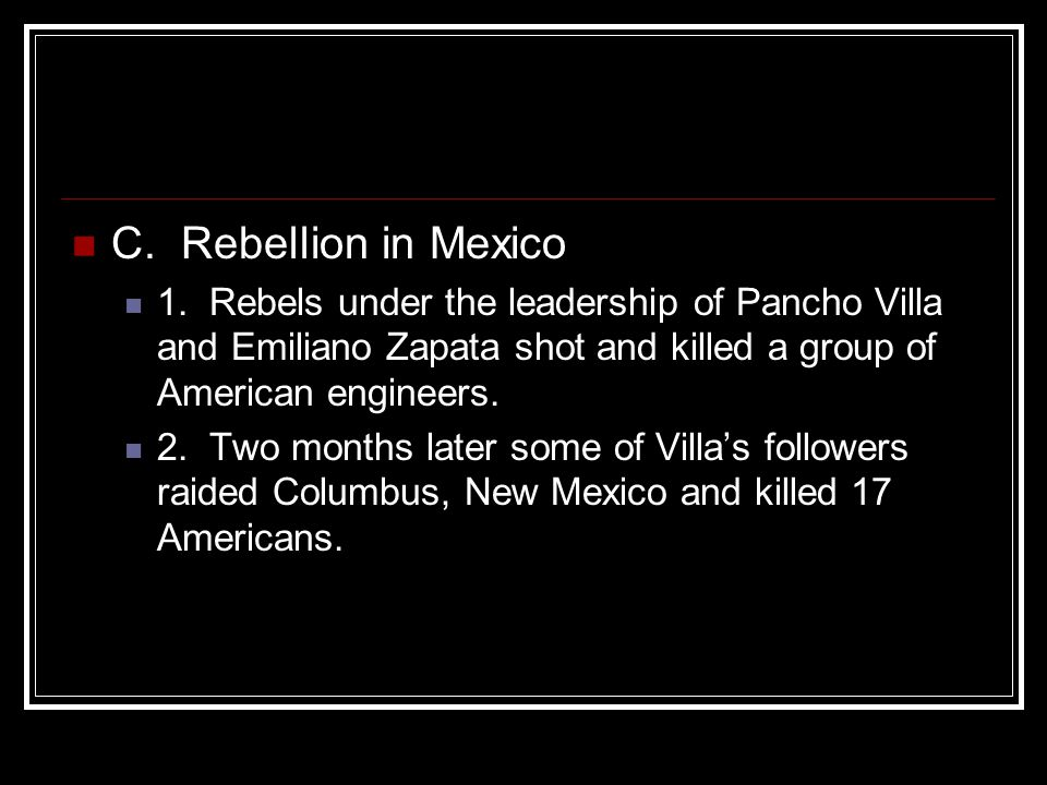 C. Rebellion in Mexico 1. Rebels under the leadership of Pancho Villa and Emiliano Zapata shot and killed a group of American engineers.