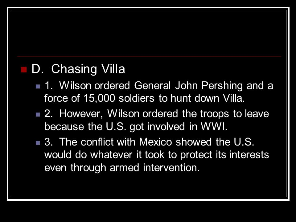 D. Chasing Villa 1. Wilson ordered General John Pershing and a force of 15,000 soldiers to hunt down Villa.