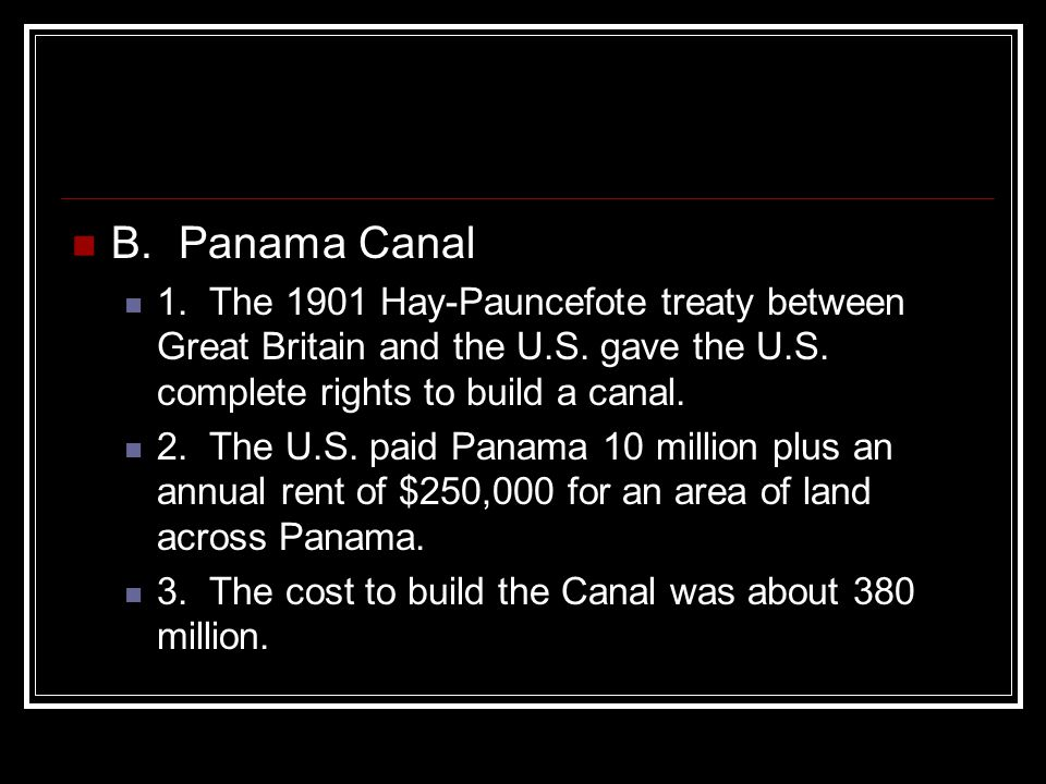 B. Panama Canal 1. The 1901 Hay-Pauncefote treaty between Great Britain and the U.S. gave the U.S. complete rights to build a canal.