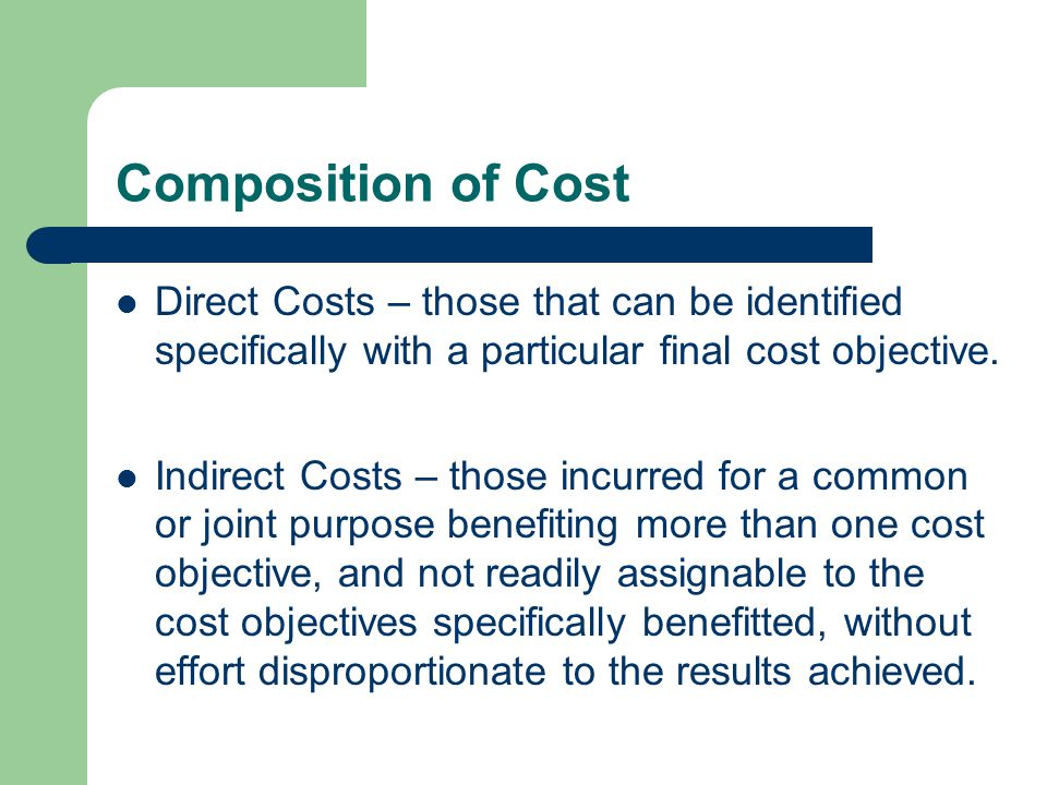 Composition of Cost Direct Costs – those that can be identified specifically with a particular final cost objective.