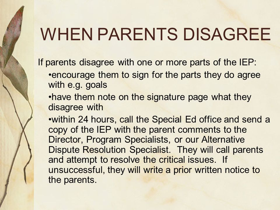 WHEN PARENTS DISAGREE If parents disagree with one or more parts of the IEP: •encourage them to sign for the parts they do agree with e.g. goals.