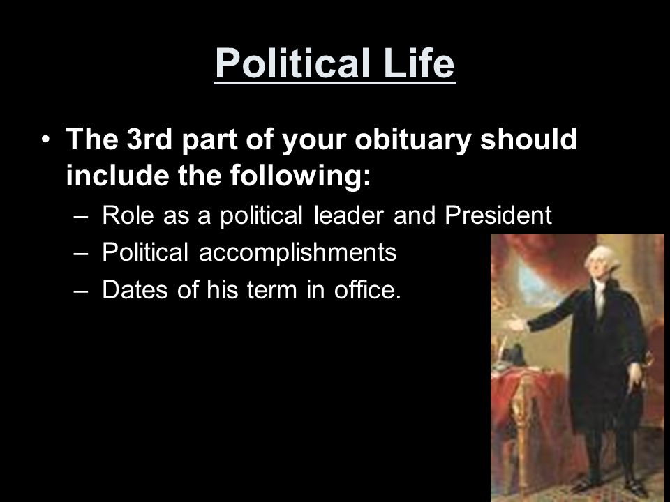 Political Life The 3rd part of your obituary should include the following: Role as a political leader and President.