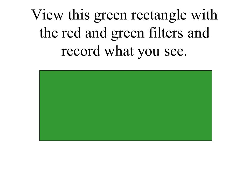 View this green rectangle with the red and green filters and record what you see.