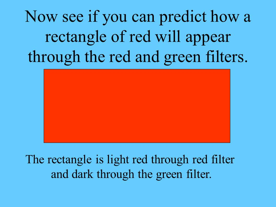 Now see if you can predict how a rectangle of red will appear through the red and green filters.