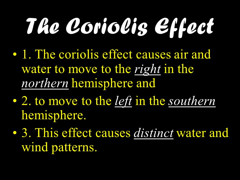 The Coriolis Effect 1. The coriolis effect causes air and water to move to the right in the northern hemisphere and.