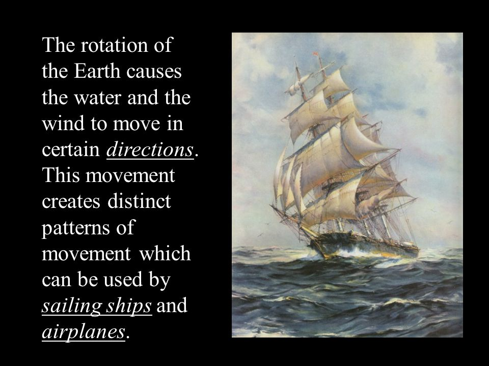 The rotation of the Earth causes the water and the wind to move in certain directions.