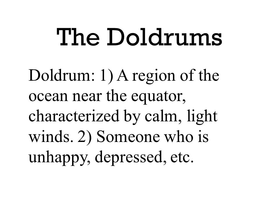 The Doldrums Doldrum: 1) A region of the ocean near the equator, characterized by calm, light winds.