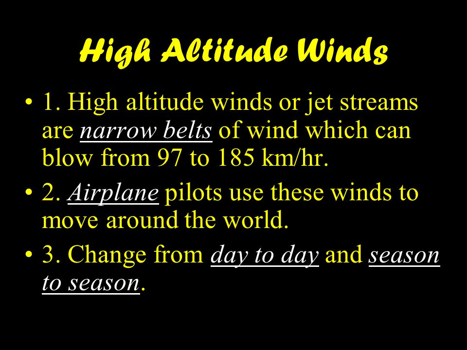 High Altitude Winds 1. High altitude winds or jet streams are narrow belts of wind which can blow from 97 to 185 km/hr.