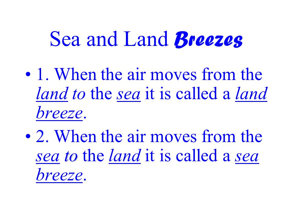 Sea and Land Breezes 1. When the air moves from the land to the sea it is called a land breeze.