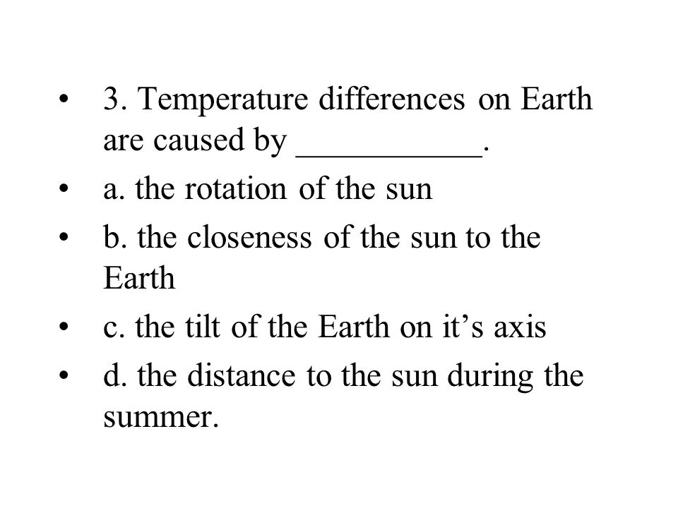 3. Temperature differences on Earth are caused by ___________.