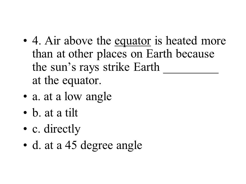 4. Air above the equator is heated more than at other places on Earth because the sun's rays strike Earth _________ at the equator.