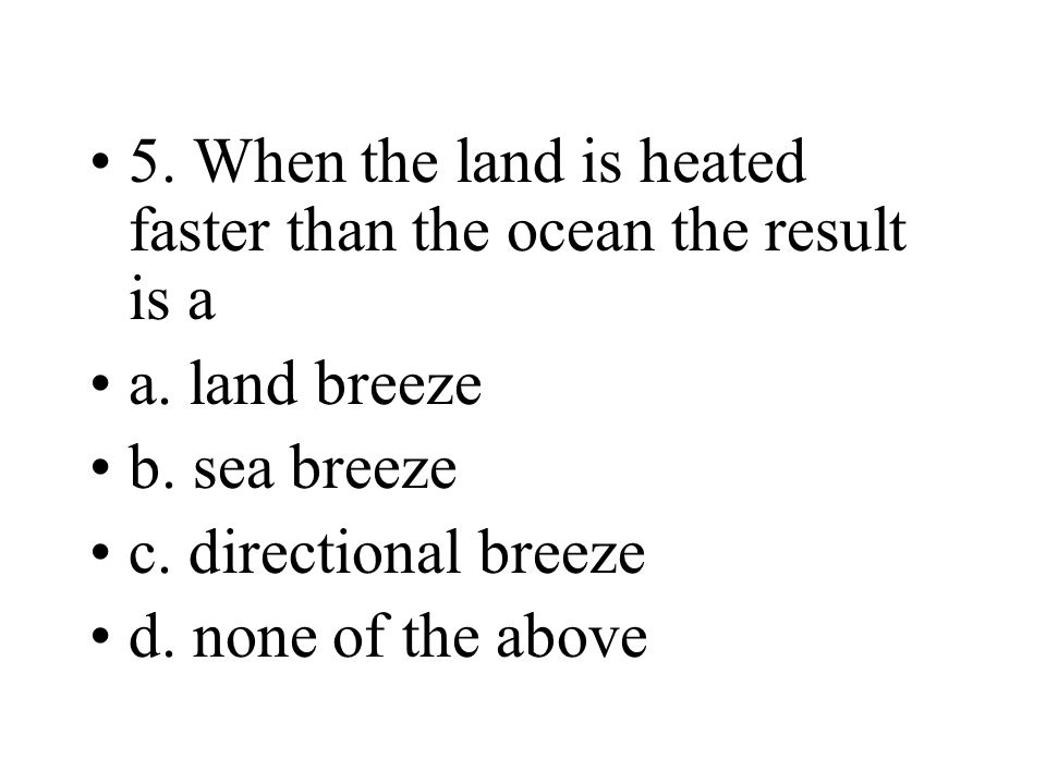 5. When the land is heated faster than the ocean the result is a