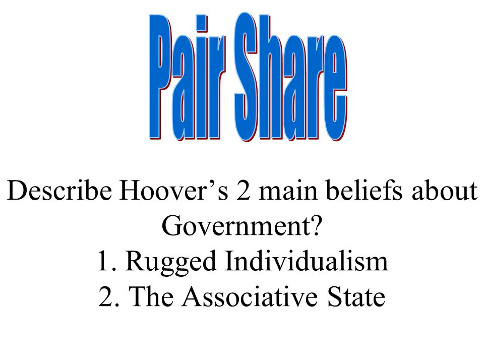 Pair Share Describe Hoover's 2 main beliefs about Government.