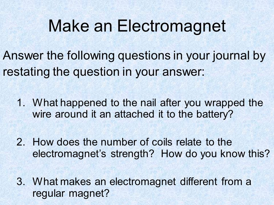 Make an Electromagnet Answer the following questions in your journal by. restating the question in your answer: