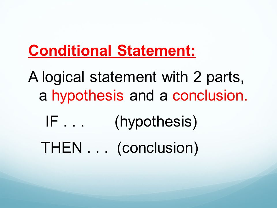 Conditional Statement: A logical statement with 2 parts, a hypothesis and a conclusion.