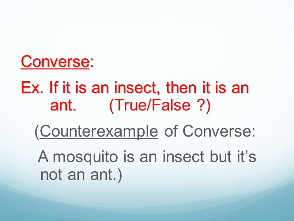 Converse: Ex. If it is an insect, then it is an ant. (True/False ) (Counterexample of Converse: