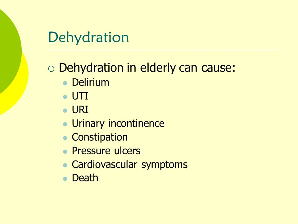 Dehydration Dehydration in elderly can cause: Delirium UTI URI
