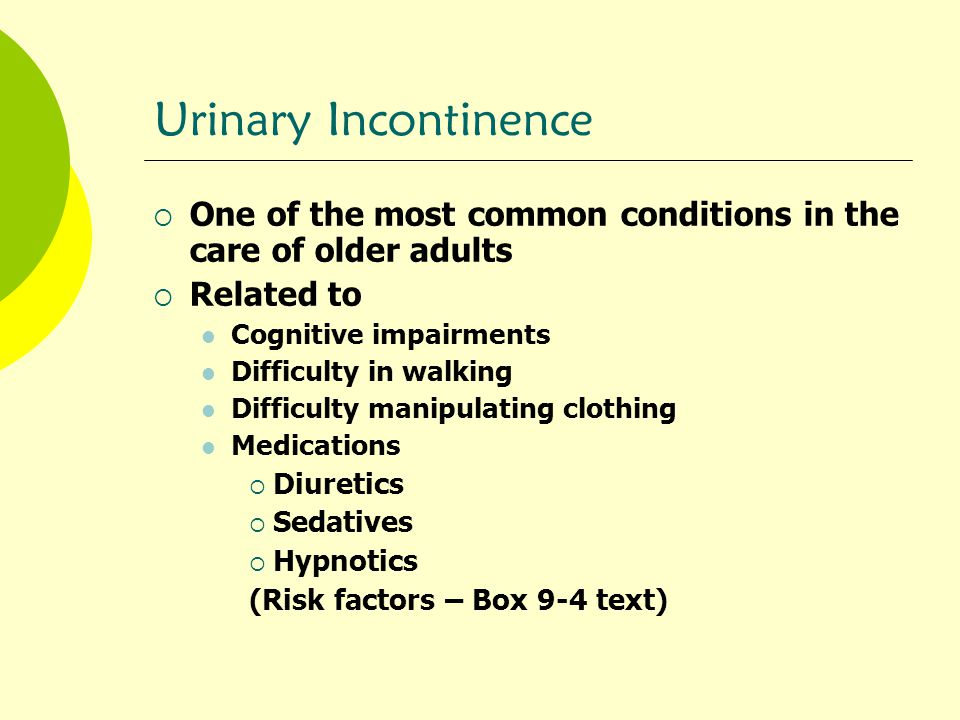 Urinary Incontinence One of the most common conditions in the care of older adults. Related to. Cognitive impairments.