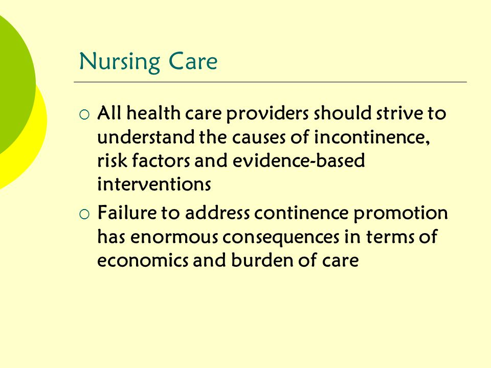 Nursing Care All health care providers should strive to understand the causes of incontinence, risk factors and evidence-based interventions.