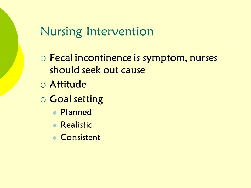 Nursing Intervention Fecal incontinence is symptom, nurses should seek out cause. Attitude. Goal setting.