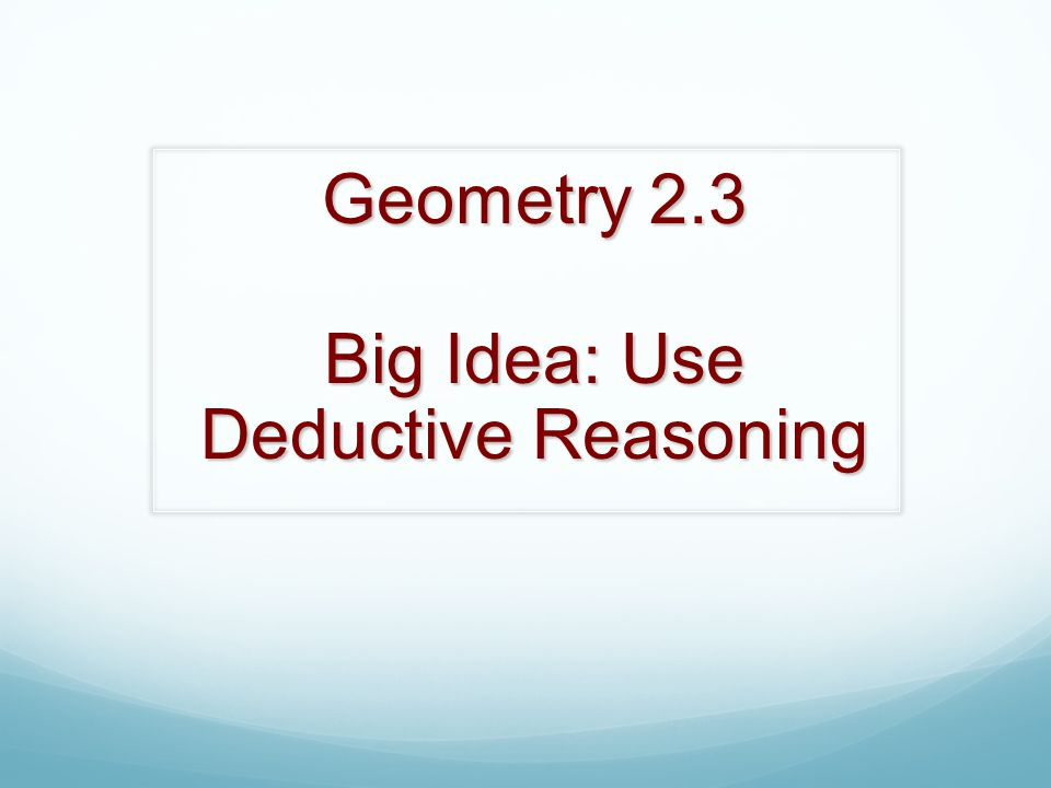 Geometry 2.3 Big Idea: Use Deductive Reasoning
