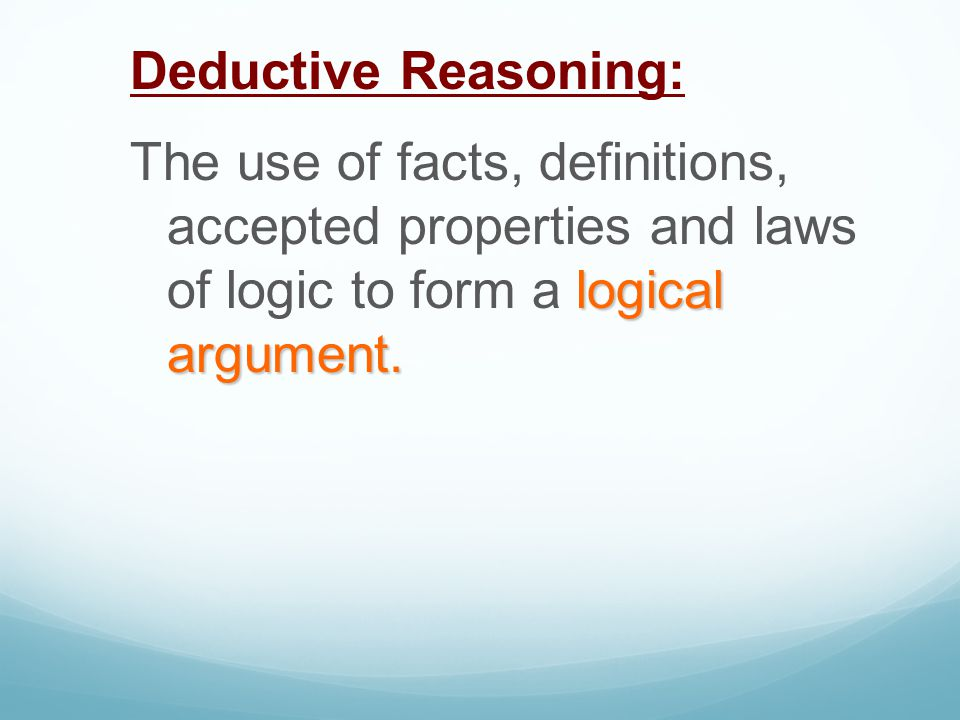 Deductive Reasoning: The use of facts, definitions, accepted properties and laws of logic to form a logical argument.