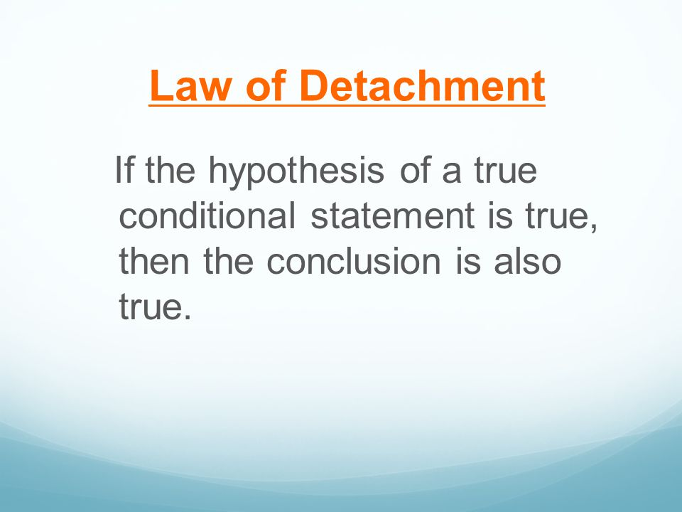 Law of Detachment If the hypothesis of a true conditional statement is true, then the conclusion is also true.