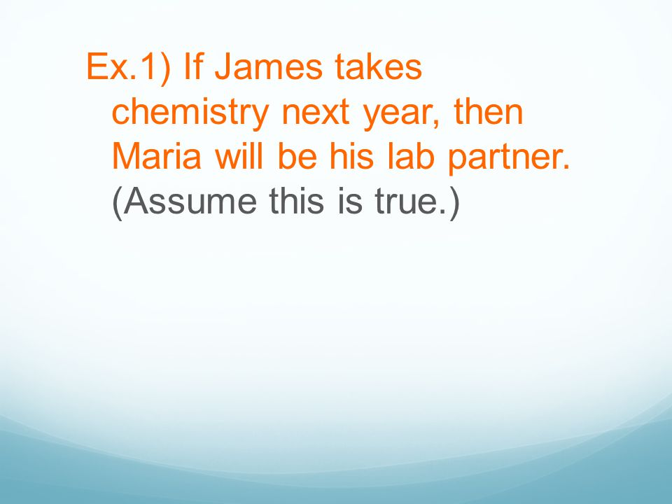 Ex.1) If James takes chemistry next year, then Maria will be his lab partner. (Assume this is true.)
