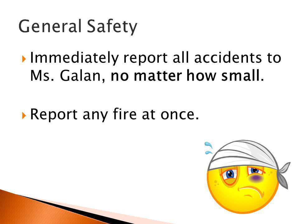 General Safety Immediately report all accidents to Ms.