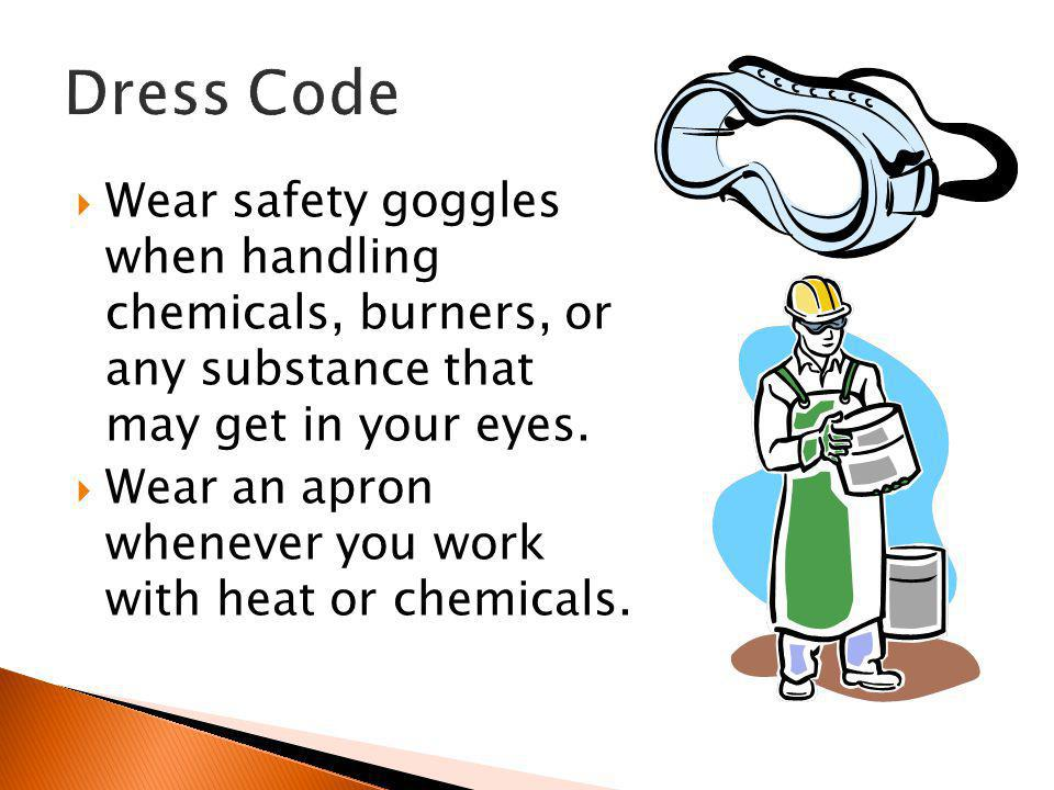 Dress Code Wear safety goggles when handling chemicals, burners, or any substance that may get in your eyes.