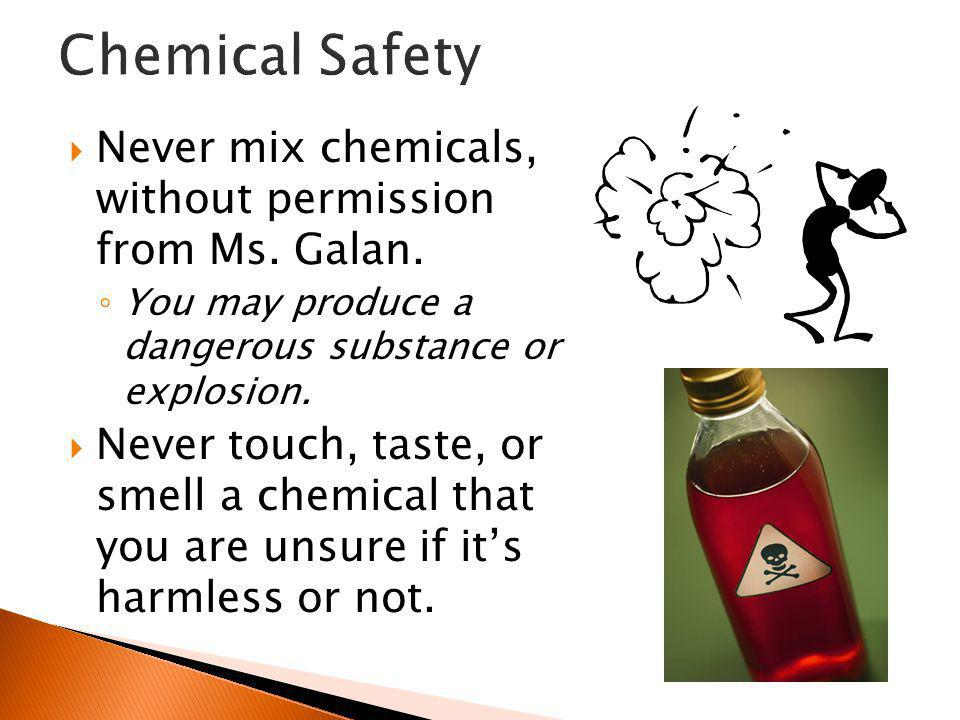 Chemical Safety Never mix chemicals, without permission from Ms. Galan. You may produce a dangerous substance or explosion.