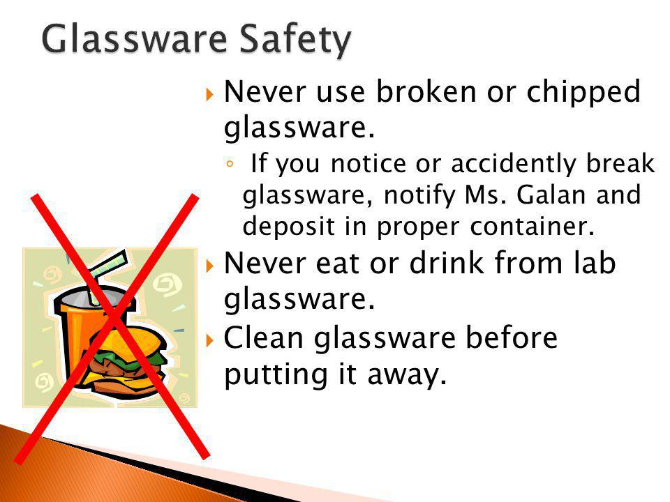 Glassware Safety Never use broken or chipped glassware.