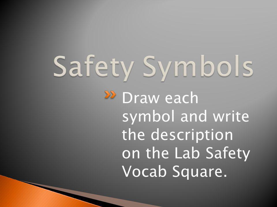 Safety Symbols Draw each symbol and write the description on the Lab Safety Vocab Square.