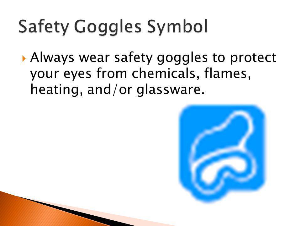 Safety Goggles Symbol Always wear safety goggles to protect your eyes from chemicals, flames, heating, and/or glassware.